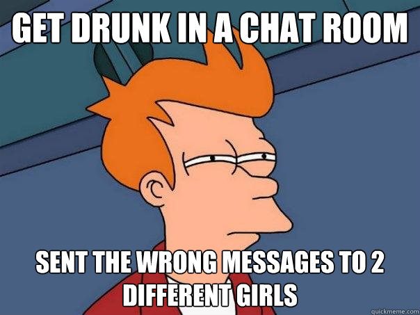 get drunk in a chat room sent the wrong messages to 2 different girls - get drunk in a chat room sent the wrong messages to 2 different girls  Futurama Fry