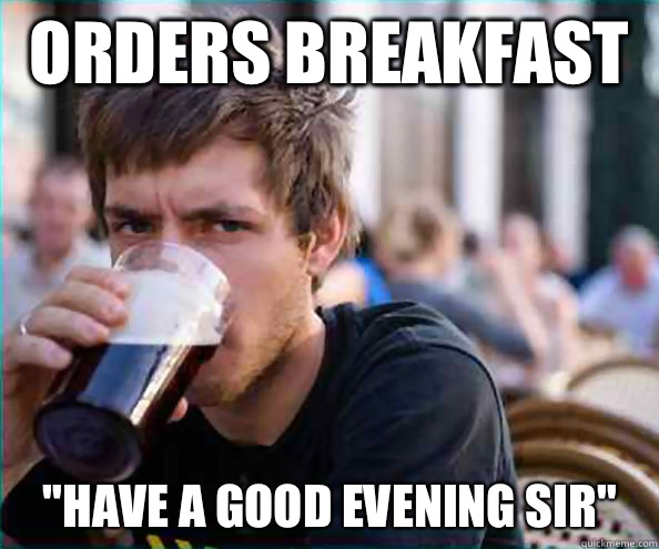 Orders Breakfast Have A Good Evening Sir Lazy College Senior