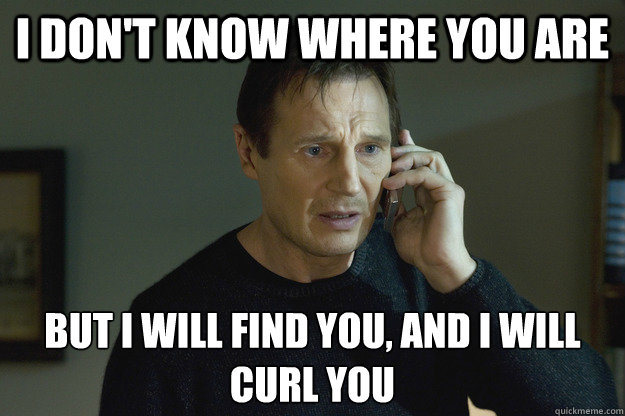 I don't know where you are but I will find you, and I will curl you - I don't know where you are but I will find you, and I will curl you  Taken Liam Neeson