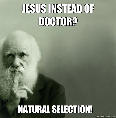 8c9f195964fb7039676a800b47b8ee978ab11b14b56a7a3bc1255dbf143620e5 jesus instead of doctor? natural selection! darwin quickmeme