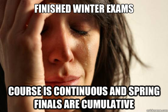 Finished winter exams Course is continuous and Spring finals are cumulative - Finished winter exams Course is continuous and Spring finals are cumulative  First World Problems