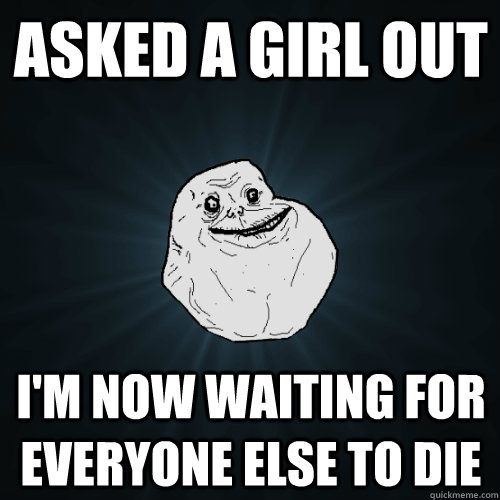 Asked a girl out  I'm now waiting for everyone else to die - Asked a girl out  I'm now waiting for everyone else to die  Forever Alone