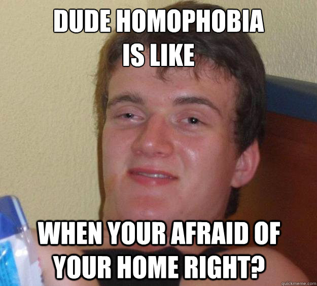 dude homophobia  is like when your afraid of your home right? - dude homophobia  is like when your afraid of your home right?  10 Guy
