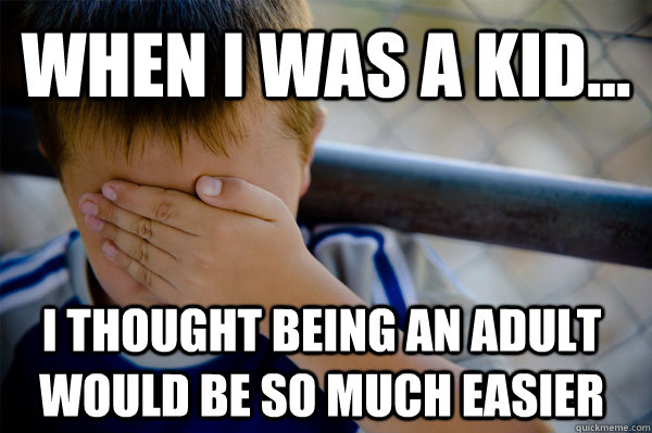 when i was a kid... I THOUGHT BEING AN ADULT WOULD BE SO MUCH EASIER  Confession kid