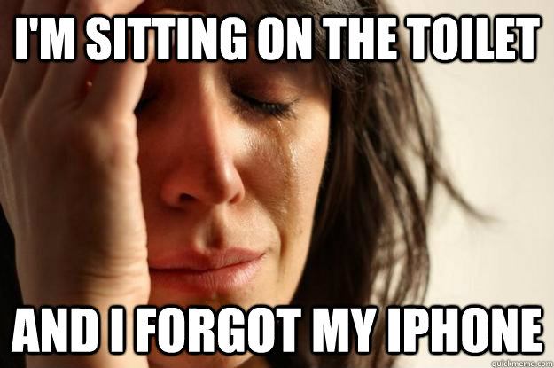 i'm sitting on the toilet and i forgot my iphone - i'm sitting on the toilet and i forgot my iphone  First World Problems