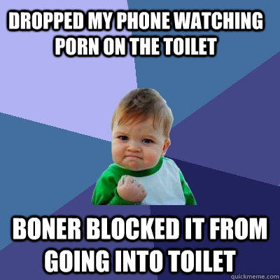 Dropped my phone watching porn on the toilet Boner blocked it from going into toilet