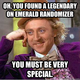Oh, you found a legendary on emerald randomizer You must be very special. - Oh, you found a legendary on emerald randomizer You must be very special.  Condescending Wonka