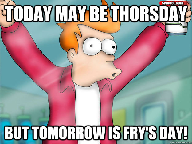Today May Be Thorsday But tomorrow is FRY's DAY! - Today May Be Thorsday But tomorrow is FRY's DAY!  Misc