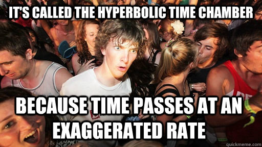 It's called the hyperbolic time chamber  because time passes at an exaggerated rate  - It's called the hyperbolic time chamber  because time passes at an exaggerated rate   Sudden Clarity Clarence