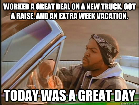 Worked a great deal on a new truck, Got a raise, and an extra week vacation. Today was a GREAT day - Worked a great deal on a new truck, Got a raise, and an extra week vacation. Today was a GREAT day  today was a good day
