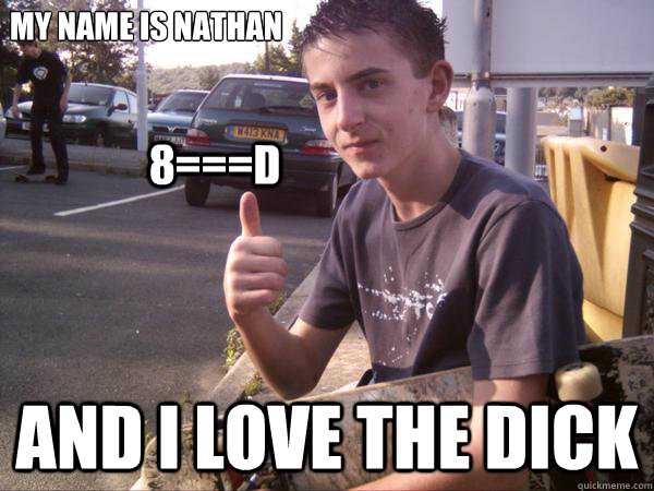 My Name Is Nathan And I Love The Dick 8D