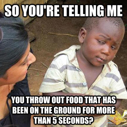 So you're telling me You throw out food that has been on the ground for more than 5 seconds? - So you're telling me You throw out food that has been on the ground for more than 5 seconds?  Skeptical kid is sceptical