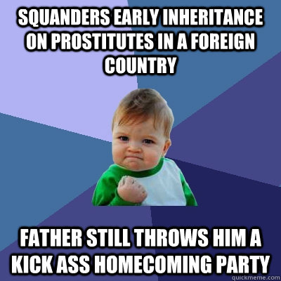 squanders early inheritance on prostitutes in a foreign country father still throws him a kick ass homecoming party - squanders early inheritance on prostitutes in a foreign country father still throws him a kick ass homecoming party  Success Kid