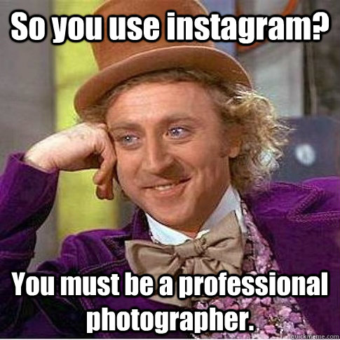 So you use instagram? You must be a professional photographer.