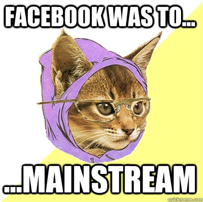Facebook was to... ...mainstream - Facebook was to... ...mainstream  Hipster Kitty