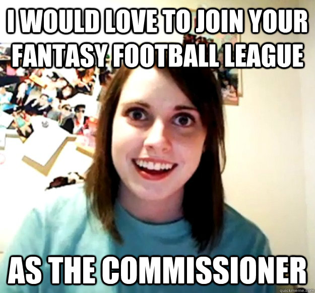 i would love to join your fantasy football league as the commissioner - i would love to join your fantasy football league as the commissioner  Overly Attached Girlfriend