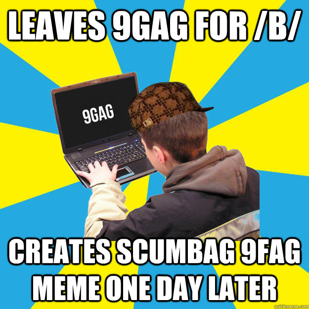 leaves 9gag for /b/ creates scumbag 9fag meme one day later