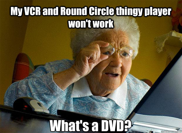 My VCR and Round Circle thingy player won't work What's a DVD?    - My VCR and Round Circle thingy player won't work What's a DVD?     Grandma finds the Internet