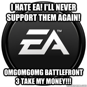 I HATE EA! I'LL NEVER SUPPORT THEM AGAIN! OMGOMGOMG BATTLEFRONT 3 TAKE MY MONEY!!!