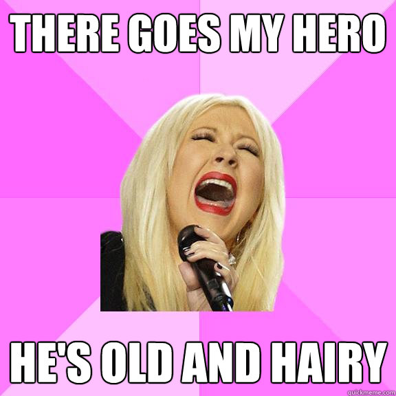There goes my hero He's old and hairy - There goes my hero He's old and hairy  Wrong Lyrics Christina