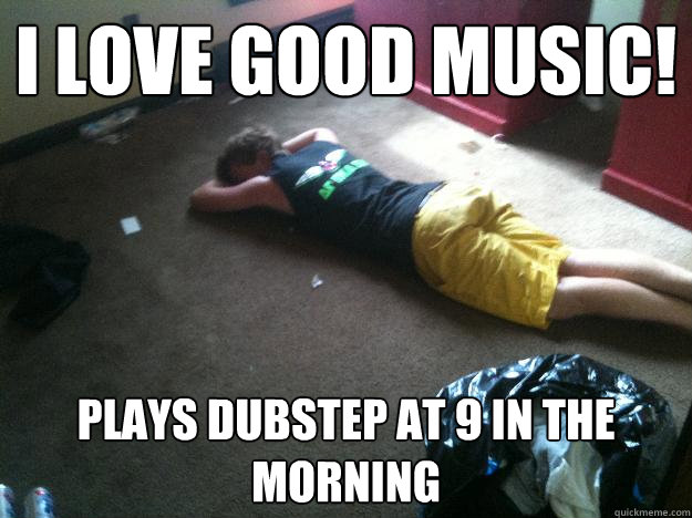 I love good music! Plays Dubstep at 9 in the morning