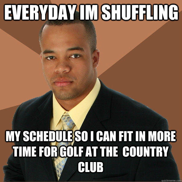 everyday im shuffling my schedule so i can fit in more time for golf at the  country club - everyday im shuffling my schedule so i can fit in more time for golf at the  country club  Successful Black Man