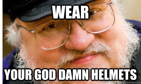 Wear your god damn helmets  - Wear your god damn helmets   GRRM Troll