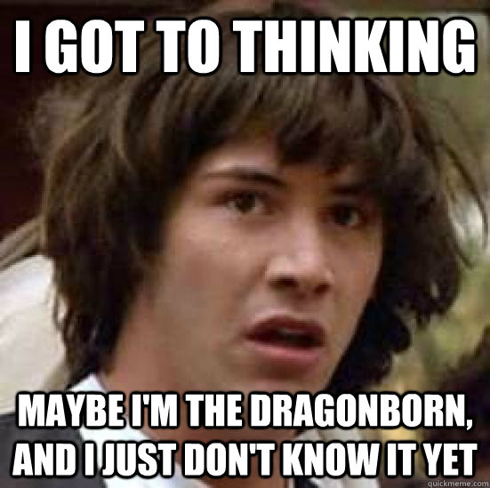 I Got to thinking maybe i'm the dragonborn, and I just don't know it yet - I Got to thinking maybe i'm the dragonborn, and I just don't know it yet  conspiracy keanu