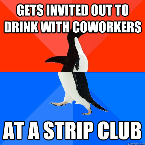 Gets invited out to drink with coworkers At a strip club - Gets invited out to drink with coworkers At a strip club  Socially Awesome Awkward Penguin
