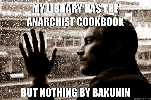 My library has the Anarchist Cookbook But nothing by Bakunin  - My library has the Anarchist Cookbook But nothing by Bakunin   Over-Educated Problems