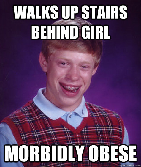 walks up stairs behind girl morbidly obese - walks up stairs behind girl morbidly obese  Bad Luck Brian
