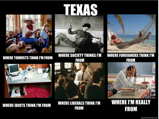 Texas where tourists think i'm from where society thinks i'm from where foreigners think i'm from  where idiots think i'm from where liberals think i'm from where i'm really from