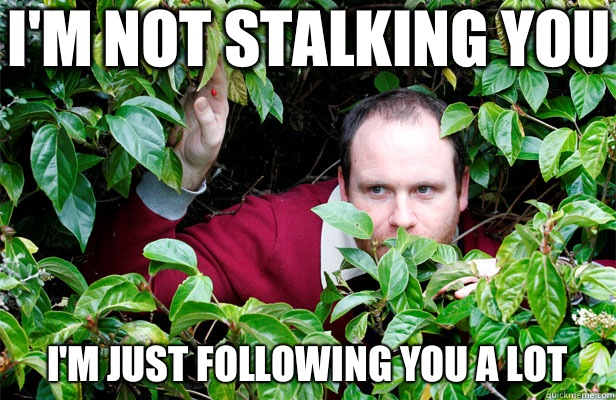I'm not stalking you I'm just following you a lot - I'm not stalking you I'm just following you a lot  Creepy Stalker Guy
