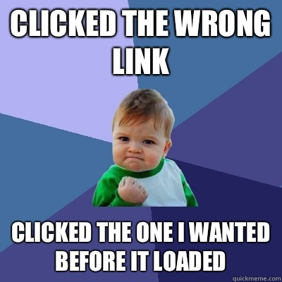 Clicked the wrong link Clicked the one I wanted before it loaded  - Clicked the wrong link Clicked the one I wanted before it loaded   Success Kid