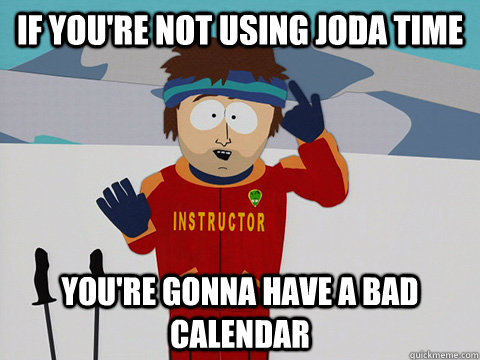 If you're not using joda time You're gonna have a bad Calendar - If you're not using joda time You're gonna have a bad Calendar  Youre gonna have a bad time