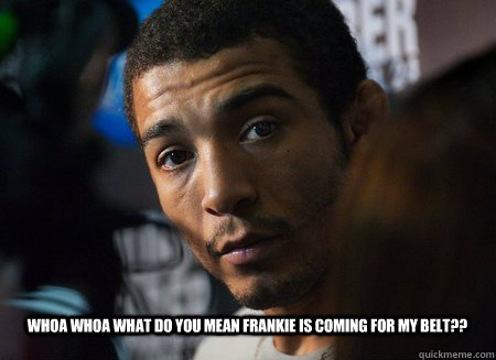 whoa whoa what do you mean frankie is coming for my belt??   jose aldo