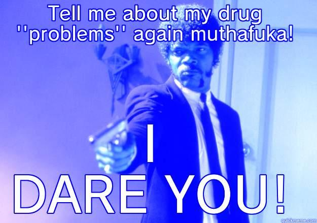 TELL ME ABOUT MY DRUG ''PROBLEMS'' AGAIN MUTHAFUKA! I DARE YOU! Samuel L Jackson