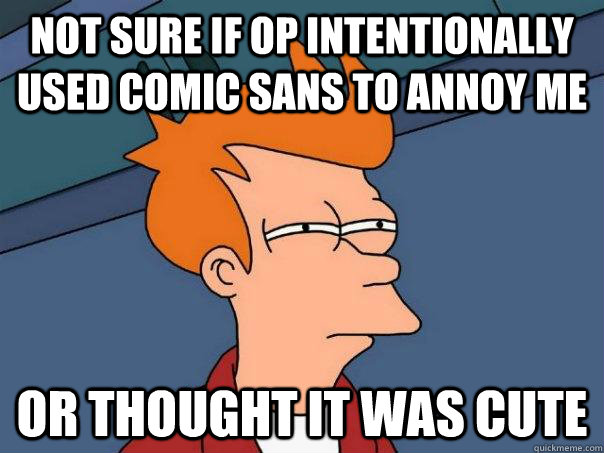 Not sure if OP intentionally used Comic Sans to annoy me Or thought it was cute - Not sure if OP intentionally used Comic Sans to annoy me Or thought it was cute  Futurama Fry