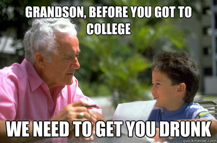 Grandson, Before you got to college We need to get you drunk