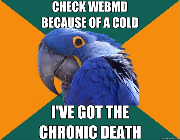 Check WebMD  because of a cold I've got the  chronic death  - Check WebMD  because of a cold I've got the  chronic death   Paranoid Parrot