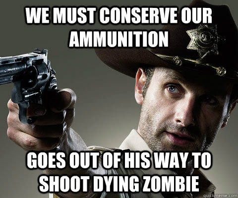 We must conserve our ammunition Goes out of his way to shoot dying zombie - We must conserve our ammunition Goes out of his way to shoot dying zombie  Rick Grimes Walking Dead