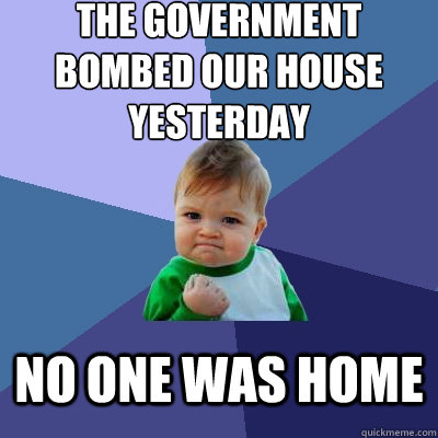 The government bombed our house yesterday  no one was home  - The government bombed our house yesterday  no one was home   Success Kid