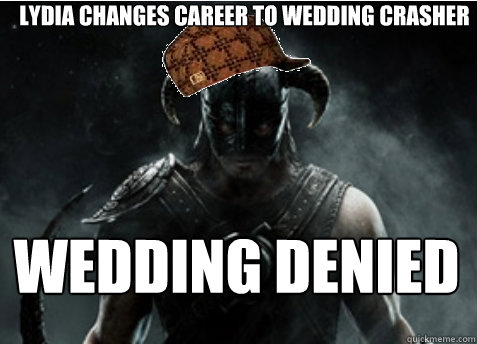 Lydia changes career to wedding crasher wedding denied  Scumbag Skyrim