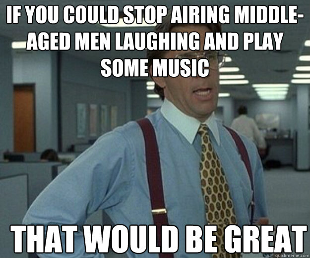If you could stop airing middle-aged men laughing and play some music THAT WOULD BE GREAT - If you could stop airing middle-aged men laughing and play some music THAT WOULD BE GREAT  that would be great