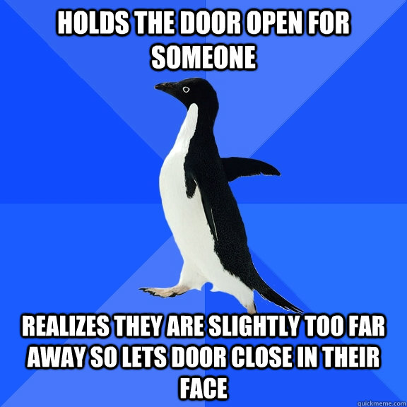 Holds the door open for someone Realizes they are slightly too far away so lets door close in their face - Holds the door open for someone Realizes they are slightly too far away so lets door close in their face  Socially Awkward Penguin