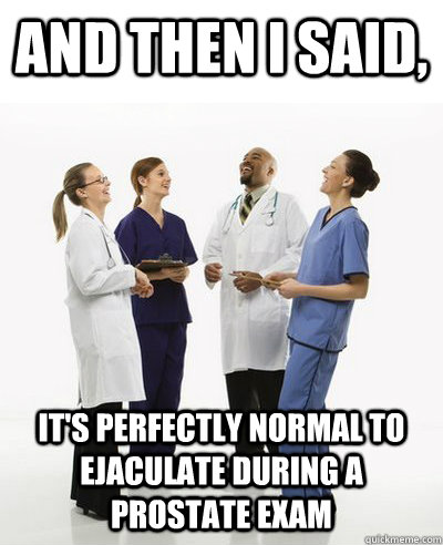 And then I said, it's perfectly normal to ejaculate during a prostate exam  And then I said