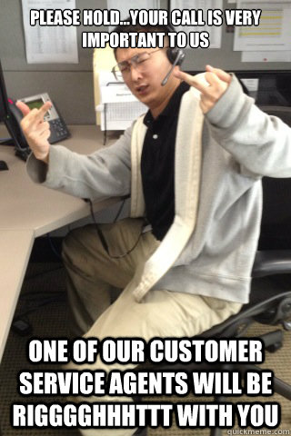 Please hold...your call is very important to us One of our Customer service agents will be rigggghhhttt with you - Please hold...your call is very important to us One of our Customer service agents will be rigggghhhttt with you  Call Center Chang