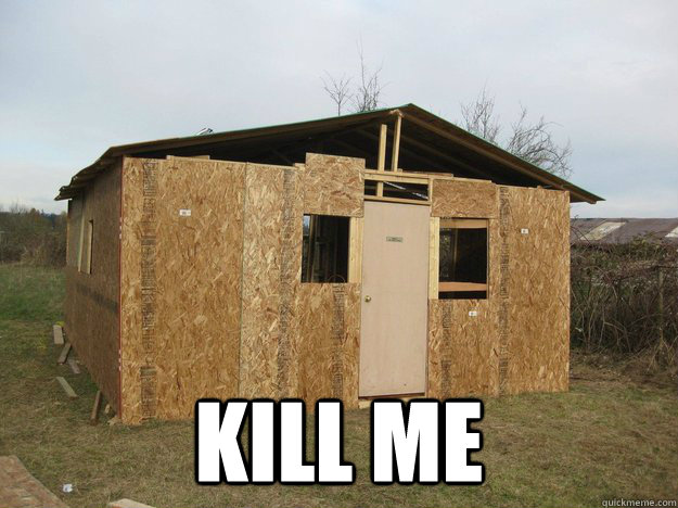 Bad construction shed memes quickmeme for Garden shed jokes