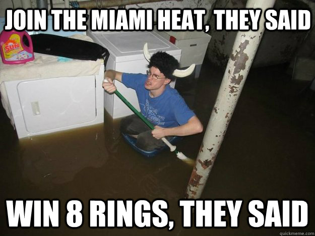 join the miami heat, they said win 8 rings, they said - join the miami heat, they said win 8 rings, they said  Do the laundry they said