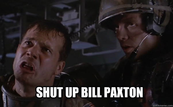 Shut up Bill Paxton  aliens